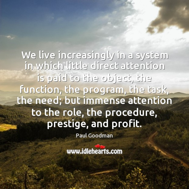 We live increasingly in a system in which little direct attention is Paul Goodman Picture Quote