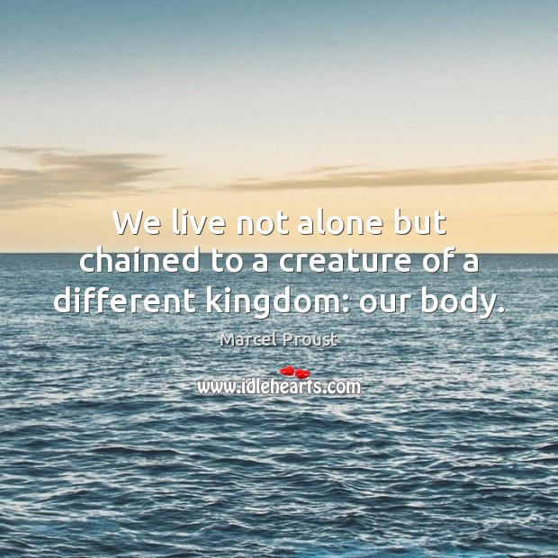 Image, We live not alone but chained to a creature of a different kingdom: our body.