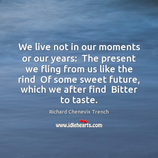 We live not in our moments or our years:  The present we Image