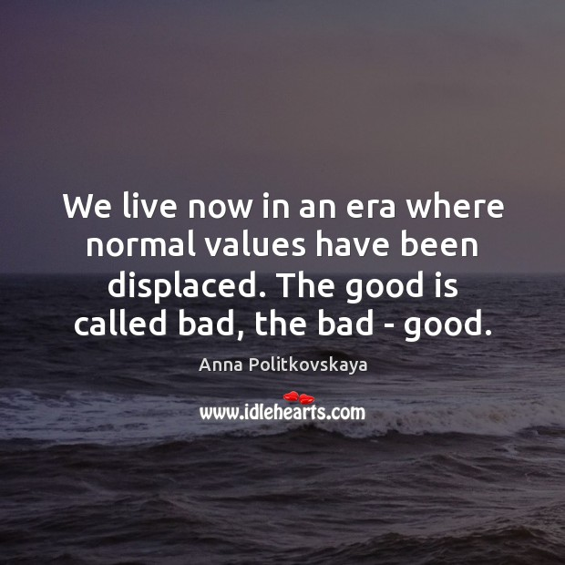 We live now in an era where normal values have been displaced. Anna Politkovskaya Picture Quote