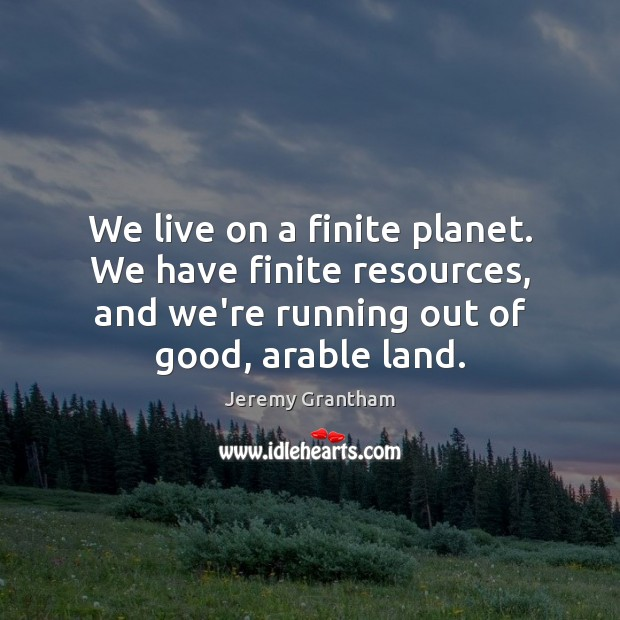 We live on a finite planet. We have finite resources, and we're Jeremy Grantham Picture Quote