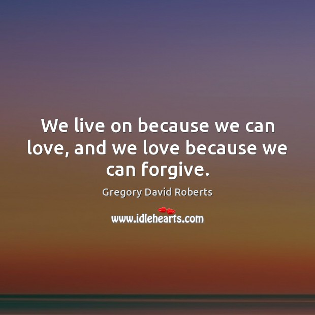 We live on because we can love, and we love because we can forgive. Gregory David Roberts Picture Quote