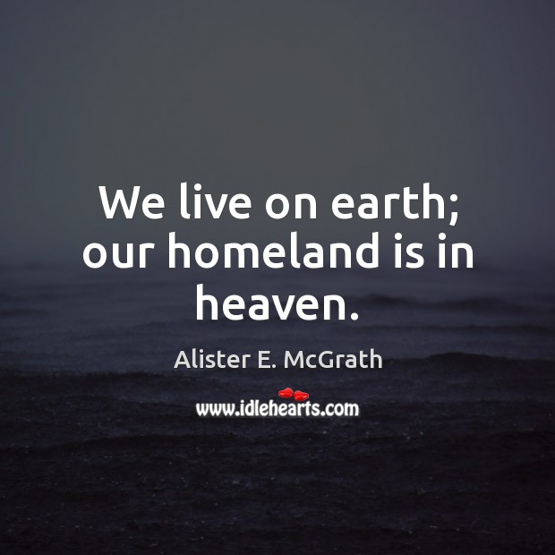 We live on earth; our homeland is in heaven. Alister E. McGrath Picture Quote