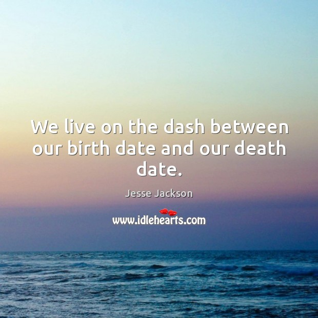 We live on the dash between our birth date and our death date. Image