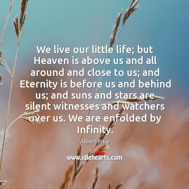 We live our little life; but Heaven is above us and all Albert Pike Picture Quote