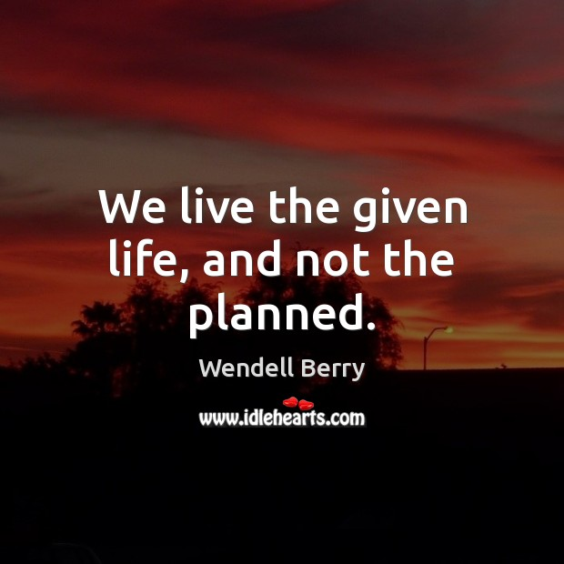 We live the given life, and not the planned. Image