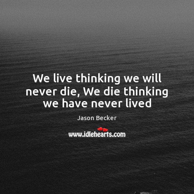We live thinking we will never die, We die thinking we have never lived Image