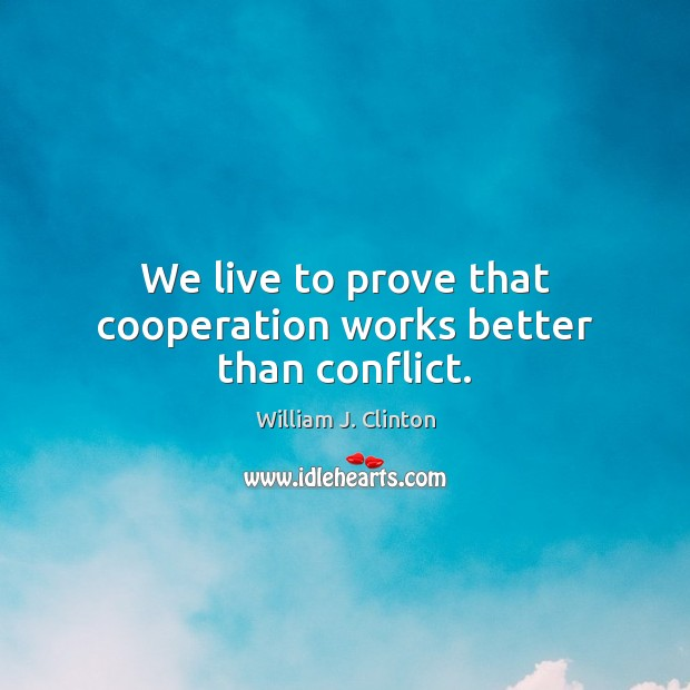 We live to prove that cooperation works better than conflict. Image