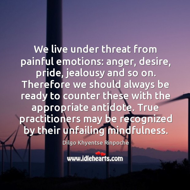 We live under threat from painful emotions: anger, desire, pride, jealousy and Dilgo Khyentse Rinpoche Picture Quote