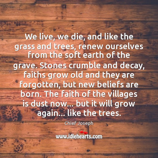 We live, we die, and like the grass and trees, renew ourselves Chief Joseph Picture Quote