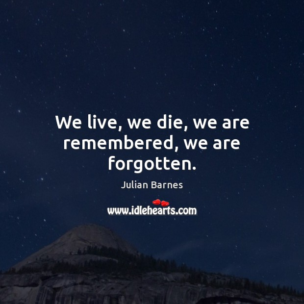 We live, we die, we are remembered, we are forgotten. Image