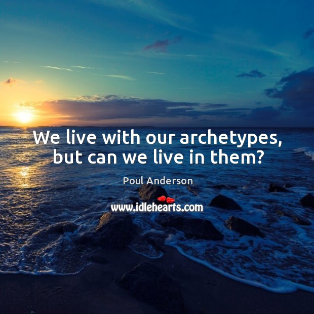 We live with our archetypes, but can we live in them? Image