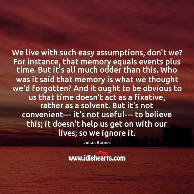 Image, We live with such easy assumptions, don't we? For instance, that memory