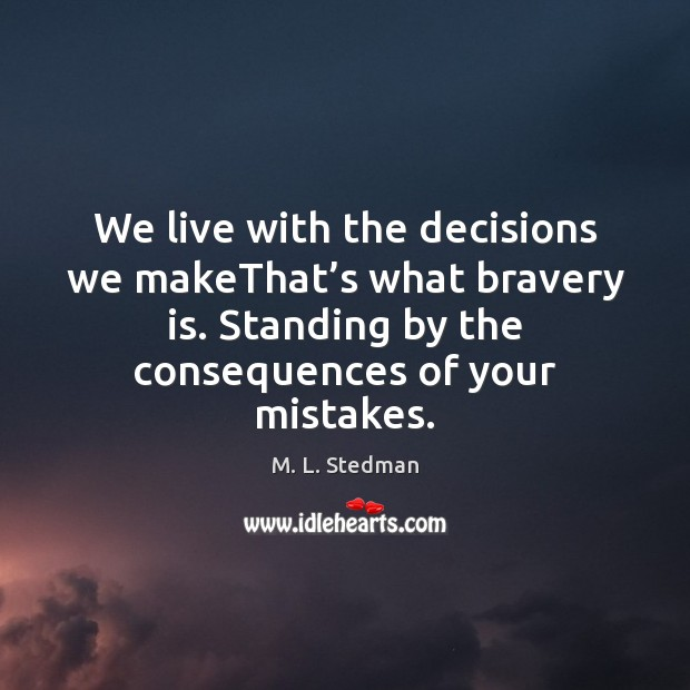 Image, We live with the decisions we makeThat's what bravery is. Standing