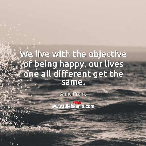 We live with the objective of being happy, our lives one all different get the same. Image