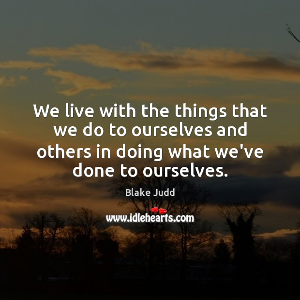 We live with the things that we do to ourselves and others Image