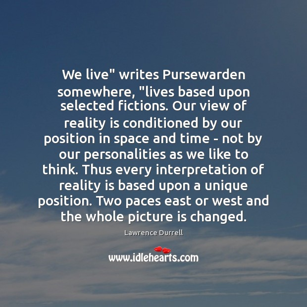 "Image, We live"" writes Pursewarden somewhere, ""lives based upon selected fictions. Our view"