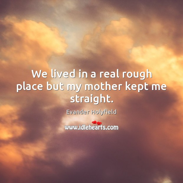We lived in a real rough place but my mother kept me straight. Image