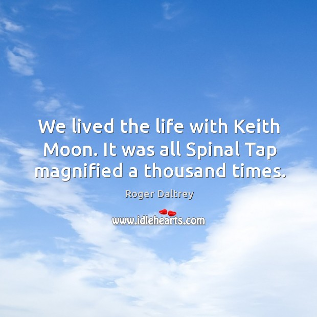 We lived the life with keith moon. It was all spinal tap magnified a thousand times. Roger Daltrey Picture Quote