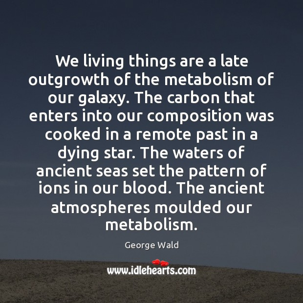 We living things are a late outgrowth of the metabolism of our Image