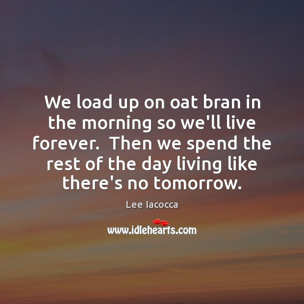 We load up on oat bran in the morning so we'll live Lee Iacocca Picture Quote