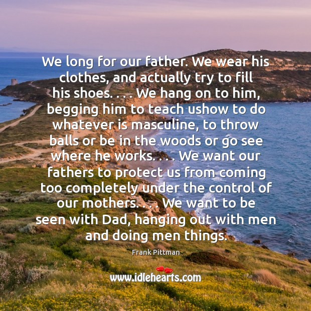 We long for our father. We wear his clothes, and actually try Frank Pittman Picture Quote