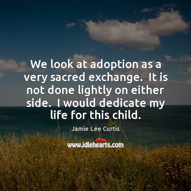 Image, We look at adoption as a very sacred exchange.  It is not