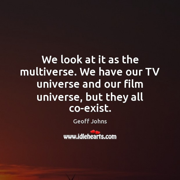 We look at it as the multiverse. We have our TV universe Image