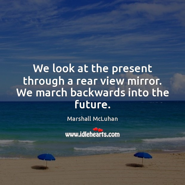 We look at the present through a rear view mirror. We march backwards into the future. Image