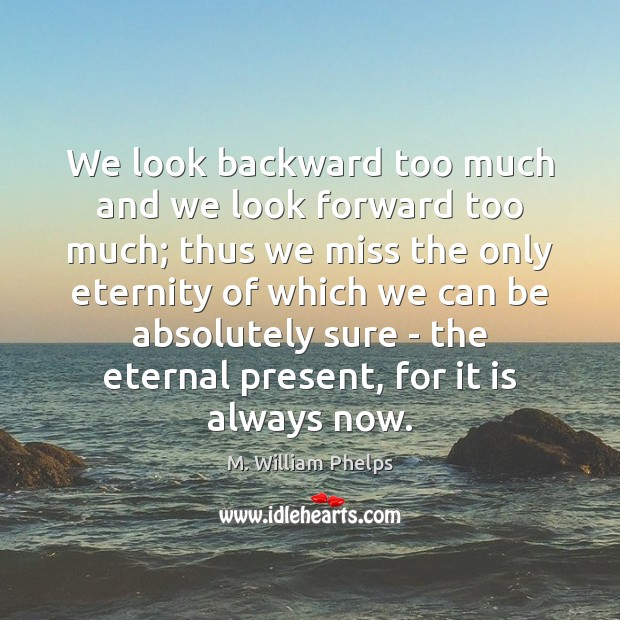 We look backward too much and we look forward too much; thus Image