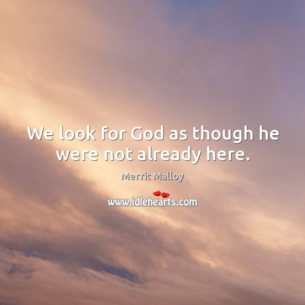 We look for God as though he were not already here. Image