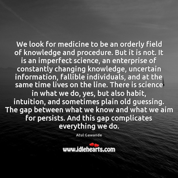 We look for medicine to be an orderly field of knowledge and Atul Gawande Picture Quote
