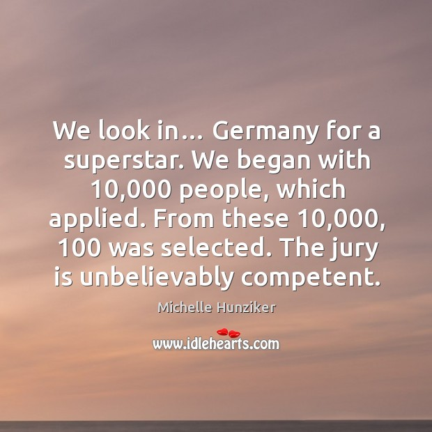 We look in… germany for a superstar. We began with 10,000 people, which applied. Image