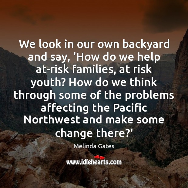 We look in our own backyard and say, 'How do we help Melinda Gates Picture Quote