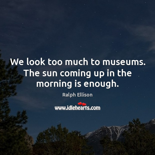 We look too much to museums. The sun coming up in the morning is enough. Ralph Ellison Picture Quote