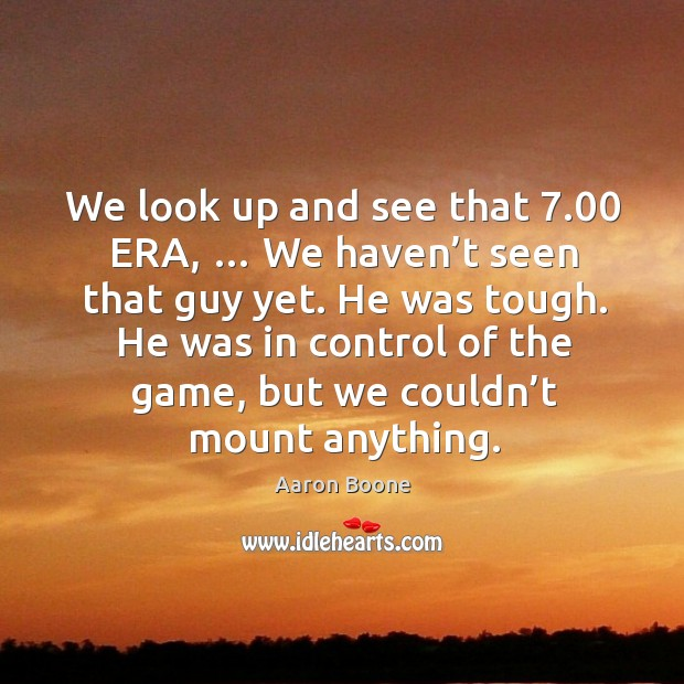 We look up and see that 7.00 era, … we haven't seen that guy yet. Aaron Boone Picture Quote