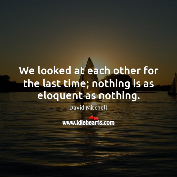 We looked at each other for the last time; nothing is as eloquent as nothing. David Mitchell Picture Quote