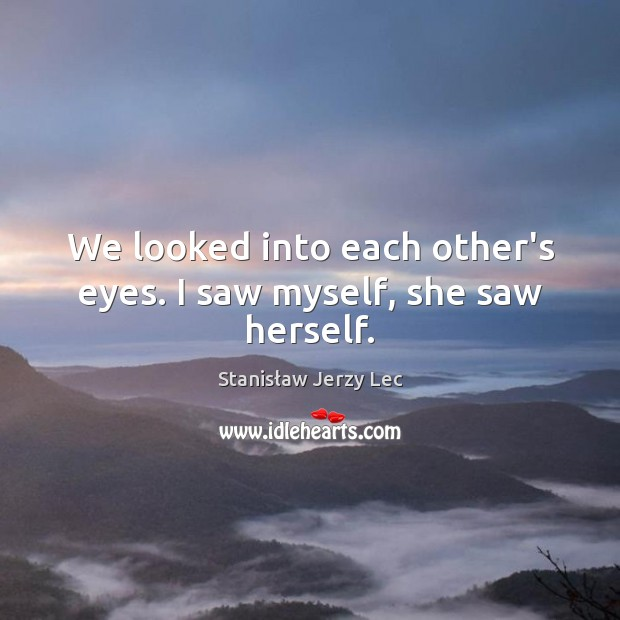 We looked into each other's eyes. I saw myself, she saw herself. Stanisław Jerzy Lec Picture Quote