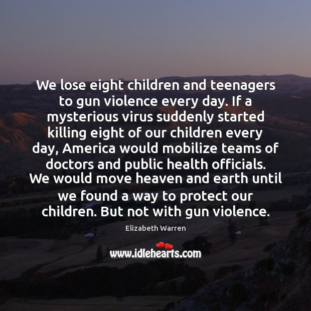 We lose eight children and teenagers to gun violence every day. If Elizabeth Warren Picture Quote