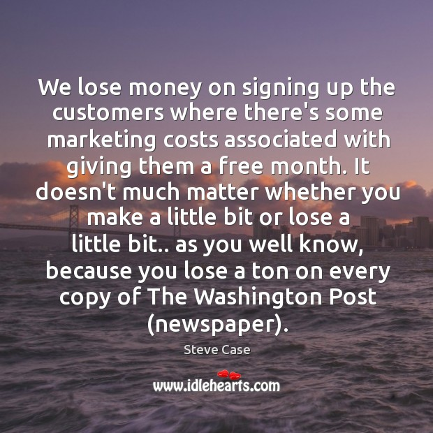 We lose money on signing up the customers where there's some marketing Image