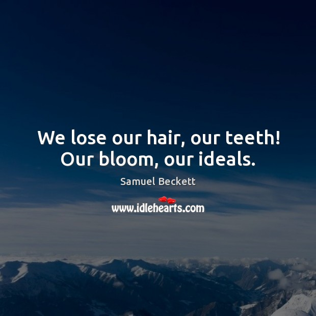 We lose our hair, our teeth! Our bloom, our ideals. Image