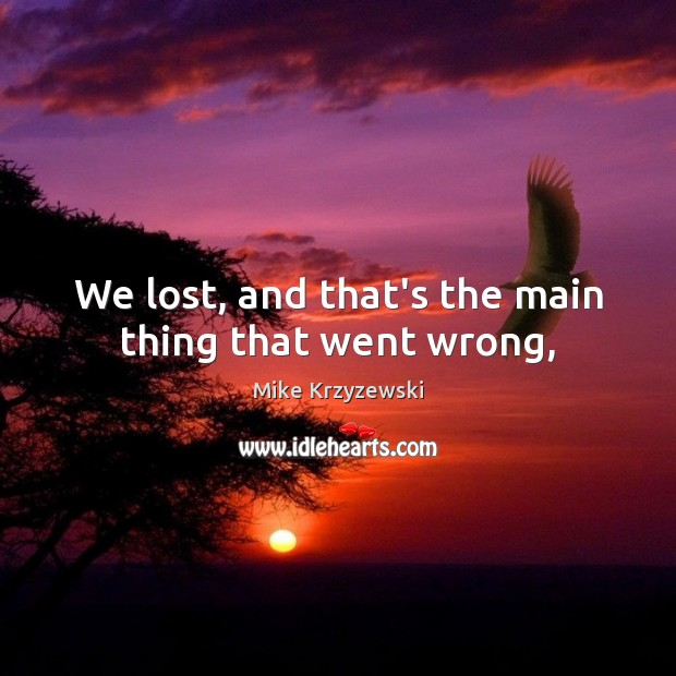We lost, and that's the main thing that went wrong, Mike Krzyzewski Picture Quote