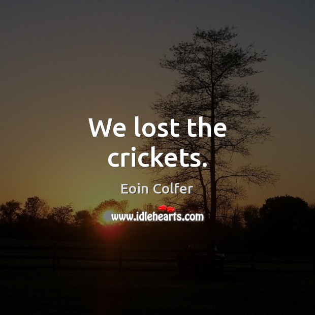 We lost the crickets. Image