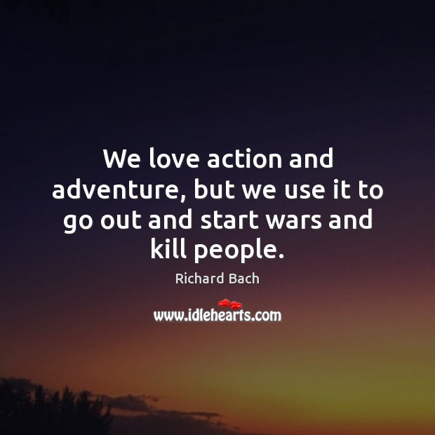 We love action and adventure, but we use it to go out and start wars and kill people. Image
