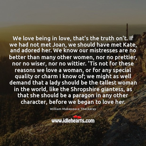 We love being in love, that's the truth on't. If we had William Makepeace Thackeray Picture Quote