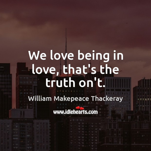 We love being in love, that's the truth on't. William Makepeace Thackeray Picture Quote