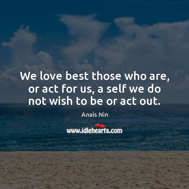Image, We love best those who are, or act for us, a self we do not wish to be or act out.