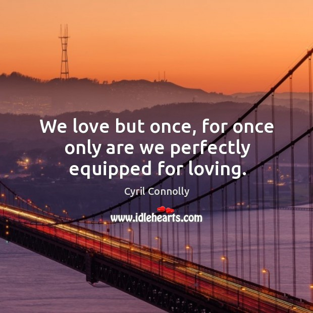 Image, We love but once, for once only are we perfectly equipped for loving.