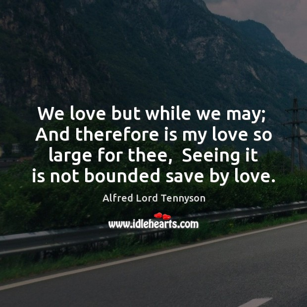 We love but while we may;  And therefore is my love so Alfred Lord Tennyson Picture Quote