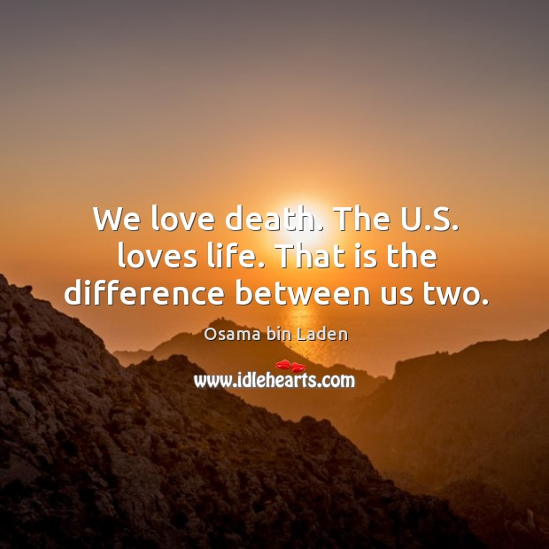 We love death. The u.s. Loves life. That is the difference between us two. Image